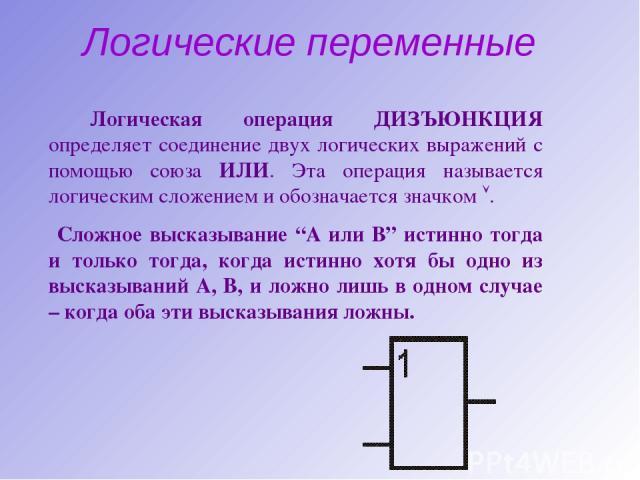 """Логические переменные Логическая операция ДИЗЪЮНКЦИЯ определяет соединение двух логических выражений с помощью союза ИЛИ. Эта операция называется логическим сложением и обозначается значком . Сложное высказывание """"А или В"""" истинно тогда и только тог…"""