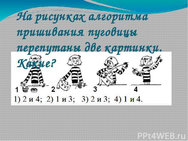 На рисунках алгоритма пришивания пуговицы перепутаны две картинки. Какие?