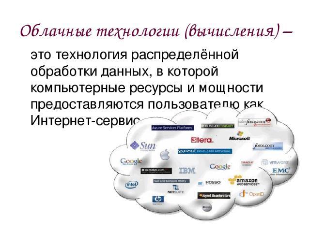 Облачные технологии (вычисления) – это технология распределённой обработки данных, в которой компьютерные ресурсы и мощности предоставляются пользователю как Интернет-сервис.