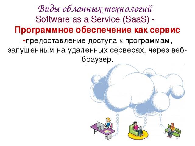 Software as a Service (SaaS) - Программное обеспечение как сервис -предоставление доступа к программам, запущенным на удаленных серверах, через веб-браузер. Виды облачных технологий