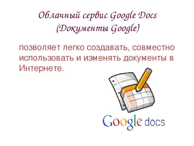 Облачный сервис Google Docs (Документы Google) позволяет легко создавать, совместно использовать и изменять документы в Интернете.