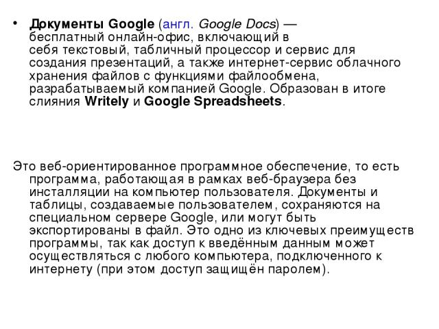 Документы Google(англ.Google Docs)— бесплатныйонлайн-офис, включающий в себятекстовый,табличный процессори сервис для созданияпрезентаций, а также интернет-сервисоблачного храненияфайловс функциямифайлообмена, разрабатываемый компаниейG…