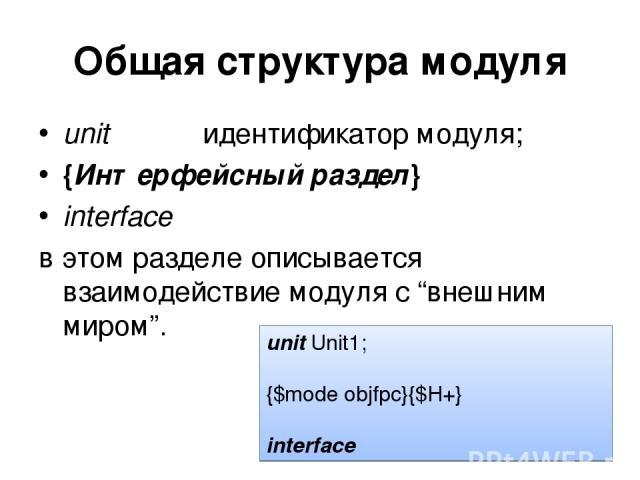 """Общая структура модуля unitидентификатор модуля; {Интерфейсный раздел} interface в этом разделе описывается взаимодействие модуля с """"внешним миром"""". unit Unit1; {$mode objfpc}{$H+} interface"""
