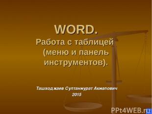 WORD. Работа с таблицей (меню и панель инструментов). Ташходжаев Султанмурат Акм