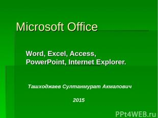 Microsoft Office Word, Excel, Access, PowerPoint, Internet Explorer. Ташходжаев