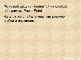Фоновый рисунок появится на слайде программы PowerPoint На этот же слайд помести
