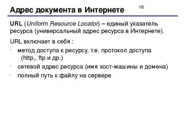 Адрес документа в Интернете URL (Uniform Resource Locator) – единый указатель ресурса (универсальный адрес ресурса в Интернете). URL включает в себя : метод доступа к ресурсу, т.е. протокол доступа (http,, ftp и др.) сетевой адрес ресурса (имя хост-…