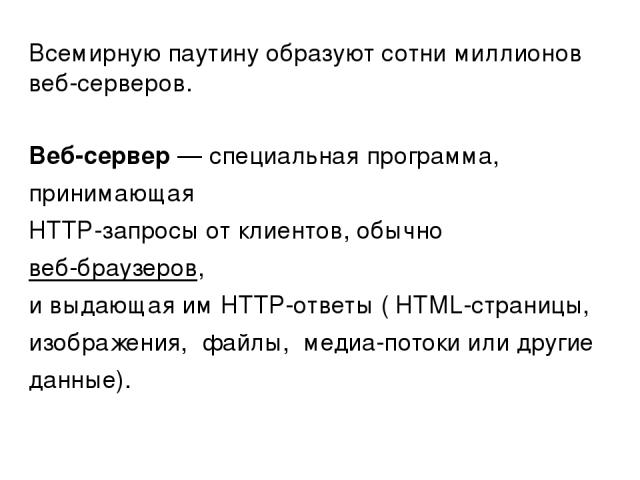 Всемирную паутину образуют сотни миллионоввеб-серверов. Веб-сервер— специальная программа, принимающая HTTP-запросы от клиентов, обычновеб-браузеров, и выдающая имHTTP-ответы (HTML-страницы, изображения, файлы, медиа-потоки или другие данные).