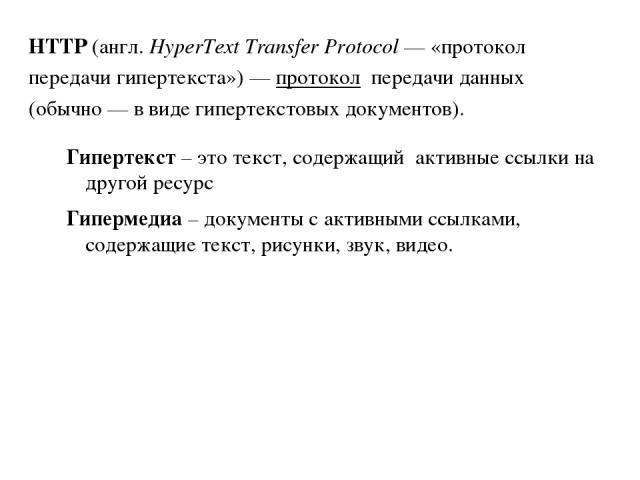 Гипертекст – это текст, содержащий активные ссылки на другой ресурс Гипермедиа – документы с активными ссылками, содержащие текст, рисунки, звук, видео. HTTP(англ.HyperText Transfer Protocol— «протокол передачигипертекста»)— протоколпередачи …