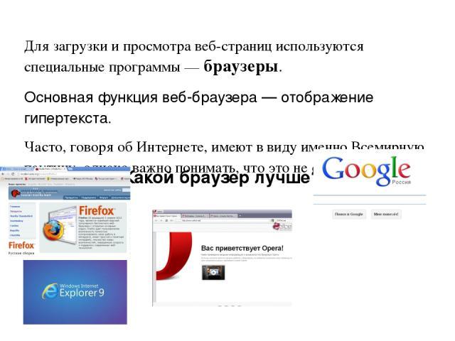 Для загрузки и просмотра веб-страниц используются специальные программы—браузеры. Основная функция веб-браузера— отображениегипертекста. Часто, говоря об Интернете, имеют в виду именно Всемирную паутину, однако важно понимать, что это не одно и …