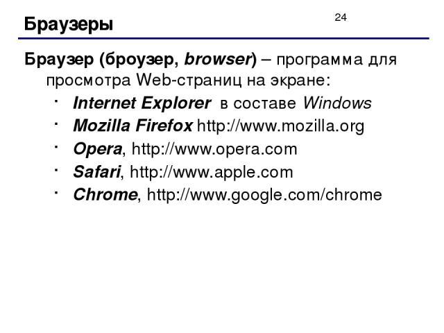 Браузеры Браузер (броузер, browser) – программа для просмотра Web-страниц на экране: Internet Explorer в составе Windows Mozilla Firefox http://www.mozilla.org Opera, http://www.opera.com Safari, http://www.apple.com Chrome, http://www.google.com/chrome