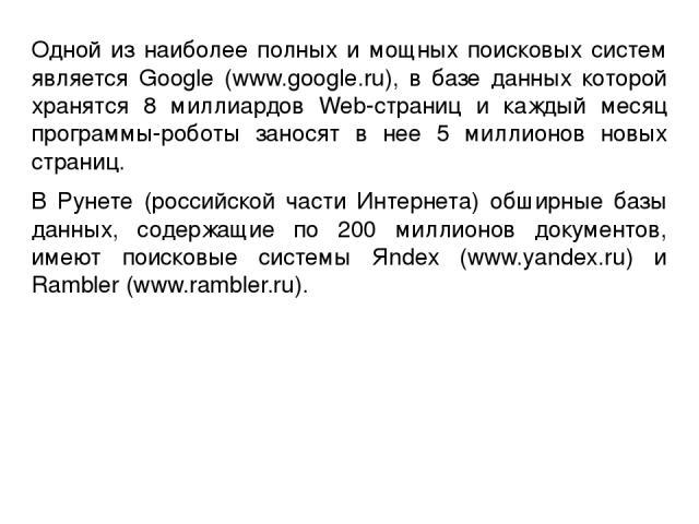 Одной из наиболее полных и мощных поисковых систем является Google (www.google.ru), в базе данных которой хранятся 8 миллиардов Web-страниц и каждый месяц программы-роботы заносят в нее 5 миллионов новых страниц. В Рунете (российской части Интернета…