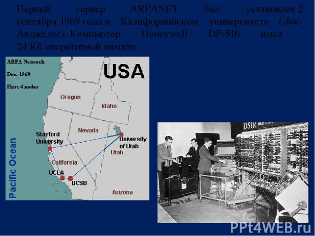 Первый сервер ARPANET был установлен2 сентября1969годав Калифорнийском университете (Лос-Анджелес).Компьютер Honeywell DP-516 имел 24 Кбоперативной памяти.