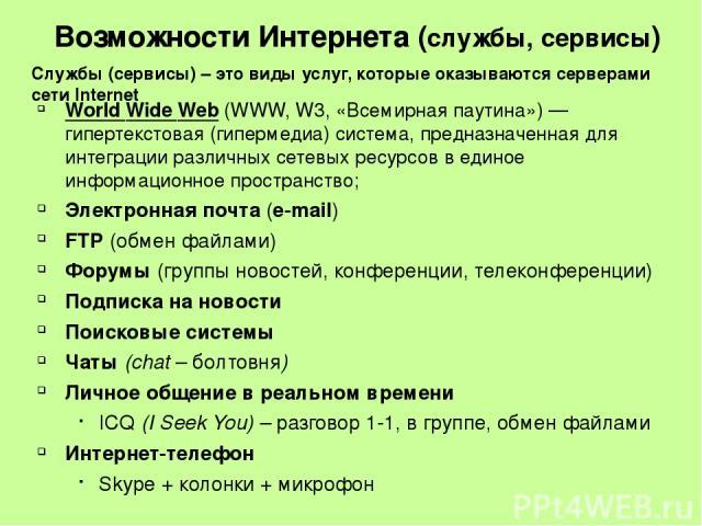 Возможности Интернета (службы, сервисы) World Wide Web(WWW, W3, «Всемирная паутина»)— гипертекстовая (гипермедиа) система, предназначенная для интеграции различных сетевых ресурсов в единое информационное пространство; Электронная почта (e-mail) F…