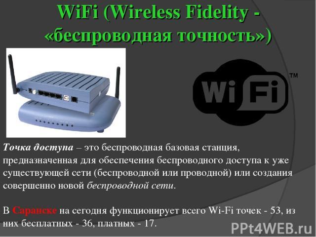 WiFi (Wireless Fidelity - «беспроводная точность») Точка доступа – это беспроводная базовая станция, предназначенная для обеспечения беспроводного доступа к уже существующей сети (беспроводной или проводной) или создания совершенно новой беспроводно…