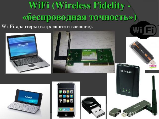 WiFi (Wireless Fidelity - «беспроводная точность») Wi-Fi-адаптеры (встроенные и внешние).