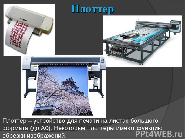 Плоттер Плоттер – устройство для печати на листах большого формата (до А0). Некоторые плоттеры имеют функцию обрезки изображений.