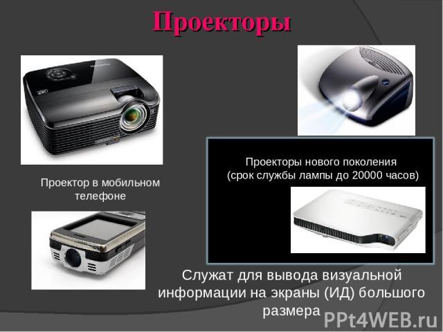 Проекторы Служат для вывода визуальной информации на экраны (ИД) большого размера Проекторы нового поколения (срок службы лампы до 20000 часов) Проектор в мобильном телефоне