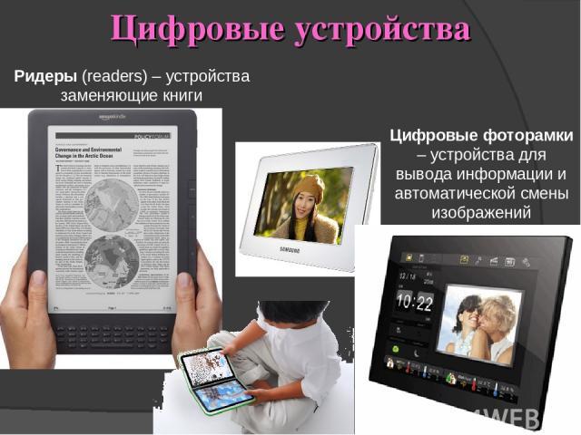 Цифровые устройства Ридеры (readers) – устройства заменяющие книги Цифровые фоторамки – устройства для вывода информации и автоматической смены изображений