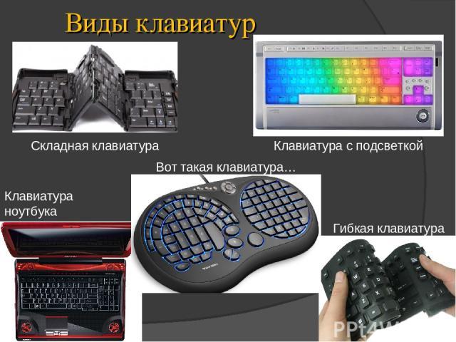 Виды клавиатур Клавиатура с подсветкой Клавиатура ноутбука Складная клавиатура Гибкая клавиатура Вот такая клавиатура…