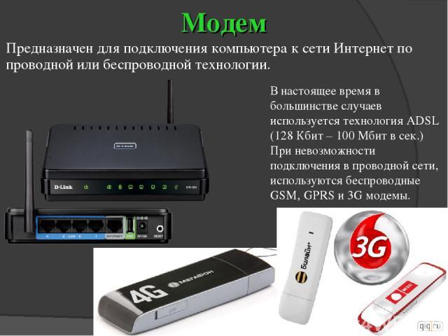 Модем Предназначен для подключения компьютера к сети Интернет по проводной или беспроводной технологии. В настоящее время в большинстве случаев используется технология ADSL (128 Кбит – 100 Мбит в сек.) При невозможности подключения в проводной сети,…