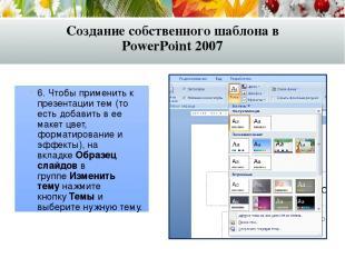6. Чтобы применить к презентации тем (то есть добавить в ее макет цвет, форматир