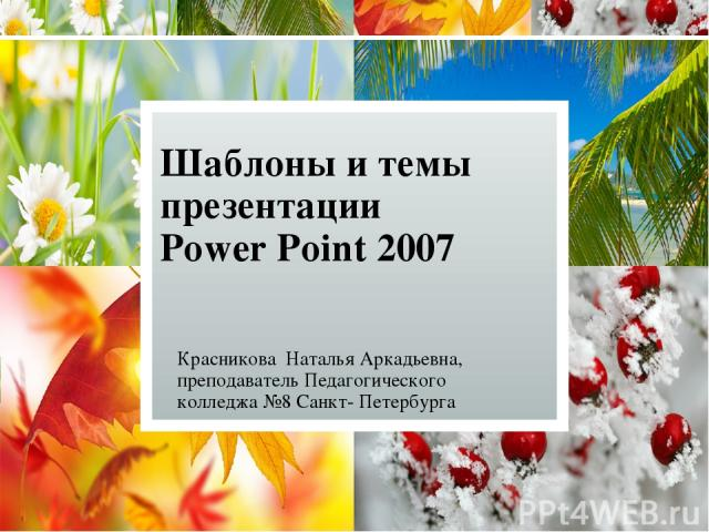 Шаблоны и темы презентации Power Point 2007 Красникова Наталья Аркадьевна, преподаватель Педагогического колледжа №8 Санкт- Петербурга