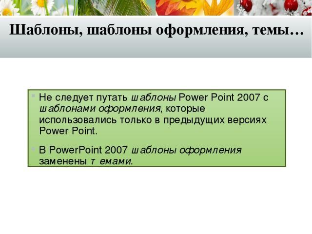 Шаблоны, шаблоны оформления, темы… Не следует путать шаблоны Power Point 2007 с шаблонами оформления, которые использовались только в предыдущих версиях Power Point. В PowerPoint 2007 шаблоны оформления заменены темами.