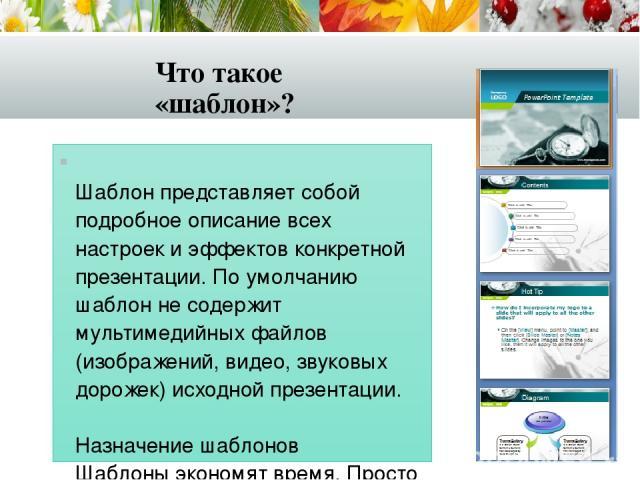 Что такое «шаблон»? Шаблон представляет собой подробное описание всех настроек и эффектов конкретной презентации. По умолчанию шаблон не содержит мультимедийных файлов (изображений, видео, звуковых дорожек) исходной презентации. Назначение шаблонов …