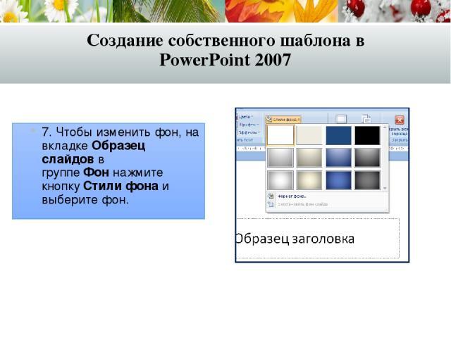 7. Чтобы изменить фон, на вкладкеОбразец слайдовв группеФоннажмите кнопкуСтили фона и выберите фон. Создание собственного шаблона в PowerPoint 2007