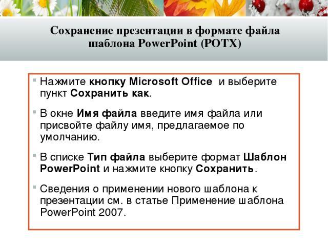 Сохранение презентации в формате файла шаблона PowerPoint (POTX) Нажмитекнопку Microsoft Officeи выберите пунктСохранить как. В окнеИмя файлавведите имя файла или присвойте файлу имя, предлагаемое по умолчанию. В спискеТип файлавыберите форм…