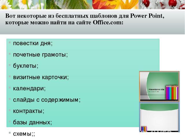 Вот некоторые из бесплатных шаблонов для Power Point, которые можно найти на сайте Office.com: повестки дня; почетные грамоты; буклеты; визитные карточки; календари; слайды с содержимым; контракты; базы данных; схемы;; поздравительные открытки; опис…
