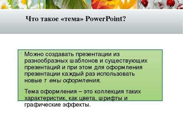 Что такое «тема» PowerPoint? Можно создавать презентации из разнообразных шаблонов и существующих презентаций и при этом для оформления презентации каждый раз использовать новыетемы оформления. Тема оформления – это коллекция таких характеристик, к…