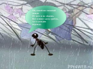 Ой, какой же сильный дождь От него и не уйдешь. Вот я вижу здесь грибок, тут я д