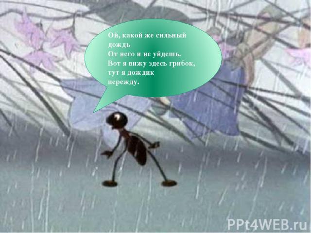 Ой, какой же сильный дождь От него и не уйдешь. Вот я вижу здесь грибок, тут я дождик пережду.