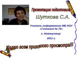 Учитель информатики МБ НОУ «Гимназия № 70» г. Новокузнецк 2011 г.