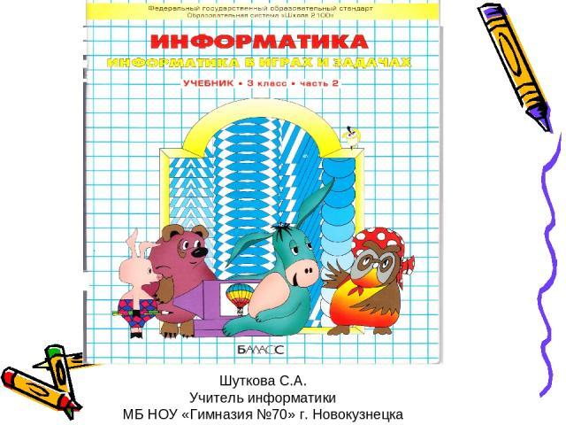 Шуткова С.А. Учитель информатики МБ НОУ «Гимназия №70» г. Новокузнецка