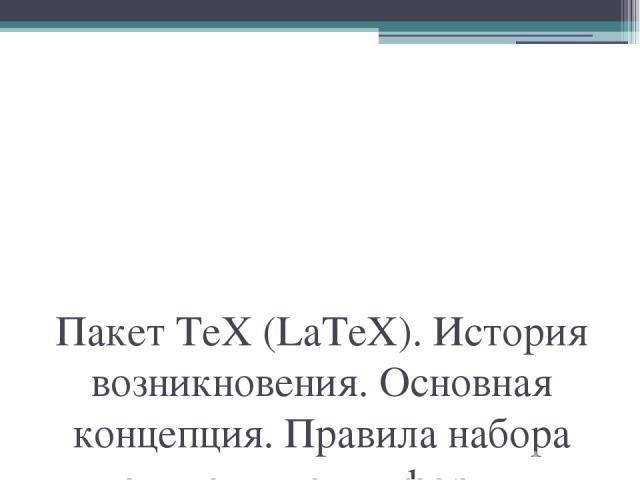 Пакет TeX (LaTeX). История возникновения. Основная концепция. Правила набора математических формул. Технология подготовки математических текстов