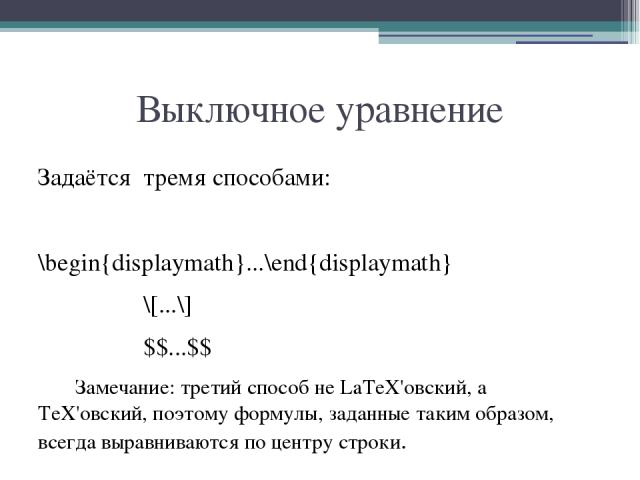 Выключное уравнение Задаётся тремя способами: \begin{displaymath}...\end{displaymath} \[...\] $$...$$ Замечание: третий способ не LaTeX'овский, а TeX'овский, поэтому формулы, заданные таким образом, всегда выравниваются по центру строки.