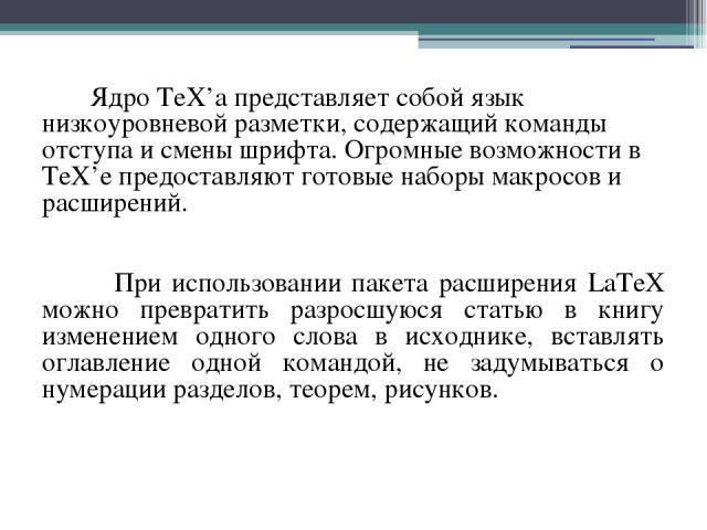 Ядро TeX'а представляет собой язык низкоуровневой разметки, содержащий команды отступа и смены шрифта. Огромные возможности в TeX'е предоставляют готовые наборы макросов и расширений. При использовании пакета расширения LaTeX можно превратить разрос…