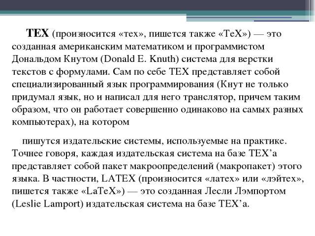 TEX (произносится «тех», пишется также «TeX») — это созданная американским математиком и программистом Дональдом Кнутом (Donald E. Knuth) система для верстки текстов с формулами. Сам по себе TEX представляет собой специализированный язык программиро…