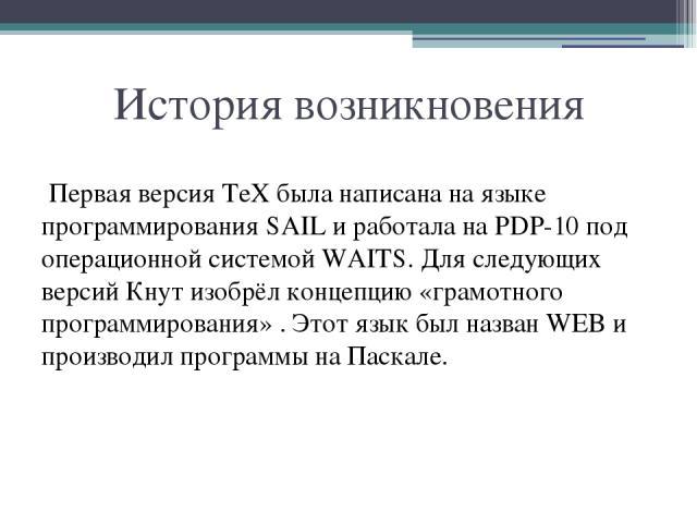 История возникновения Первая версия TeX была написана на языке программирования SAIL и работала на PDP-10 под операционной системой WAITS. Для следующих версий Кнут изобрёл концепцию «грамотного программирования» . Этот язык был назван WEB и произво…