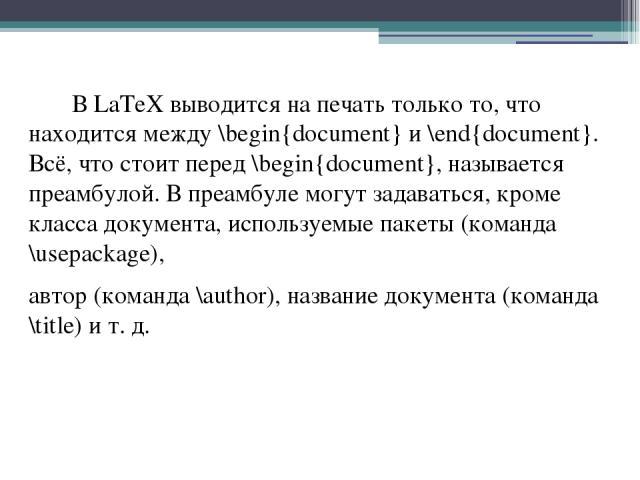 В LaTeX выводится на печать только то, что находится между \begin{document} и \end{document}. Всё, что стоит перед \begin{document}, называется преамбулой. В преамбуле могут задаваться, кроме класса документа, используемые пакеты (команда \usepackag…