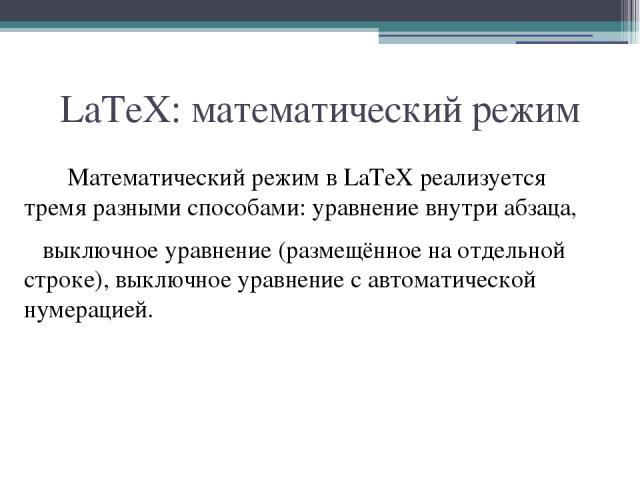 LaTeX: математический режим Математический режим в LaTeX реализуется тремя разными способами: уравнение внутри абзаца, выключное уравнение (размещённое на отдельной строке), выключное уравнение с автоматической нумерацией.