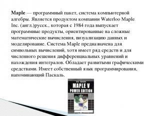Maple— программный пакет, система компьютерной алгебры. Является продуктом комп
