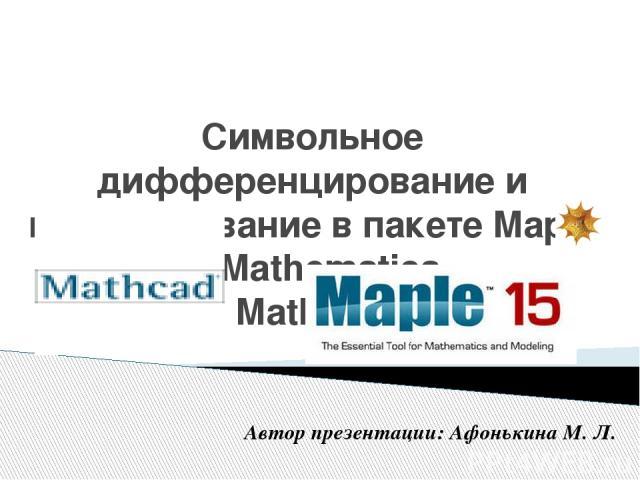 Символьное дифференцирование и интегрирование в пакете Maple V, Mathematica, MathCad Автор презентации: Афонькина М. Л.