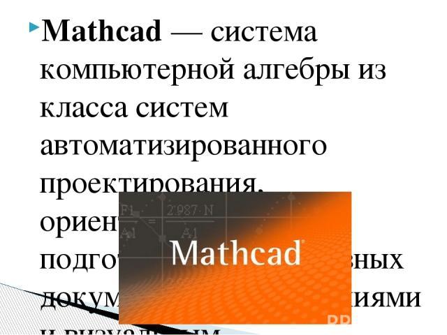 Mathcad— система компьютерной алгебры из класса систем автоматизированного проектирования, ориентированная на подготовку интерактивных документов с вычислениями и визуальным сопровождением, отличается легкостью использования и применения для коллек…