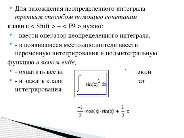 Для нахождения неопределенного интеграла третьим способом помощью сочетания клавиш < Shift > + < F9 > нужно: - ввести оператор неопределенного интеграла, - в появившиеся местозаполнители ввести переменную интегрирования и подынтегральную функцию в я…