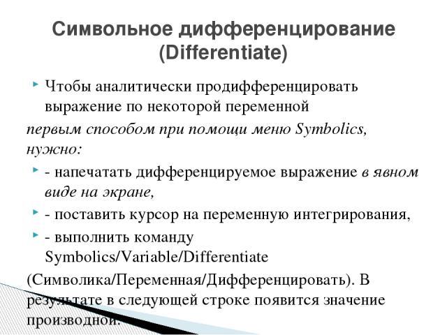Чтобы аналитически продифференцировать выражение по некоторой переменной первым способом при помощи меню Symbolics, нужно: - напечатать дифференцируемое выражение в явном виде на экране, - поставить курсор на переменную интегрирования, - выполнить к…
