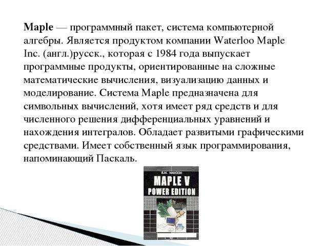 Maple— программный пакет, система компьютерной алгебры. Является продуктом компании Waterloo Maple Inс.(англ.)русск., которая с 1984 года выпускает программные продукты, ориентированные на сложные математические вычисления, визуализацию данных и м…